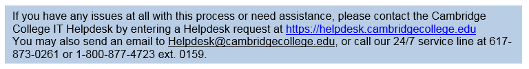 Text Box: If you have any issues at all with this process or need assistance, please contact the Cambridge College IT Helpdesk by entering a Helpdesk request at https://helpdesk.cambridgecollege.eduYou may also send an email to Helpdesk@cambridgecollege.edu, or call our 24/7 service line at 617-873-0261 or 1-800-877-4723 ext. 0159.